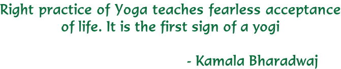 Right practice of Yoga teaches fearless acceptance  of life. It is the first sign of a yogi   																																									    	- Kamala Bharadwaj