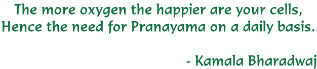 The more oxygen the happier are your cells,  Hence the need for Pranayama on a daily basis.   																																									    	- Kamala Bharadwaj